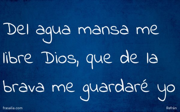 Del agua mansa me libre Dios, que de la brava me guardaré yo