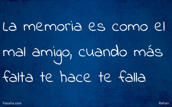 La memoria es como el mal amigo, cuando más falta te hace te falla