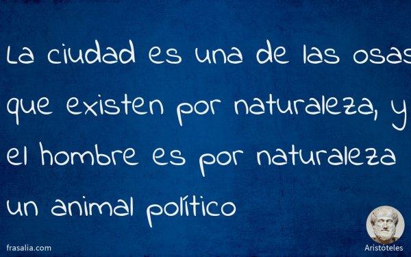 La ciudad es una de las osas que existen por naturaleza, y el hombre es por naturaleza un animal político