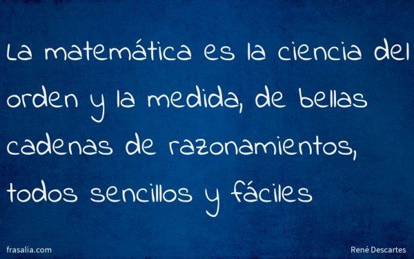 La matemática es la ciencia del orden y la medida, de bellas cadenas de razonamientos, todos sencillos y fáciles