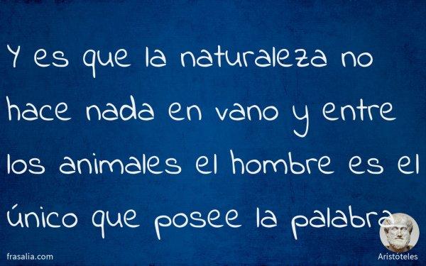 Y es que la naturaleza no hace nada en vano y entre los animales el hombre es el único que posee la palabra