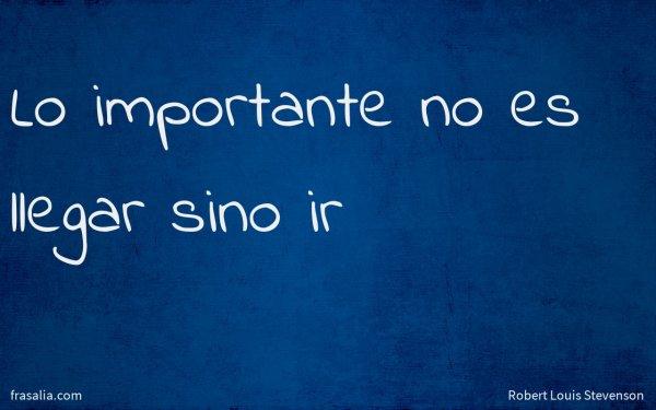 Lo importante no es llegar sino ir
