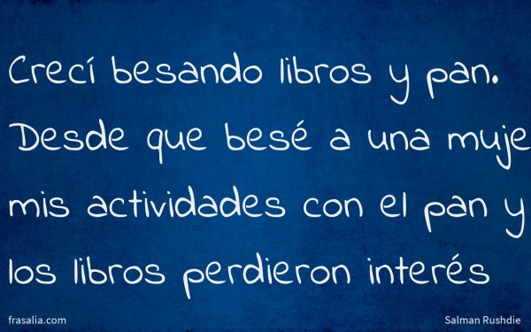 Crecí besando libros y pan. Desde que besé a una mujer mis actividades con el pan y los libros perdieron interés