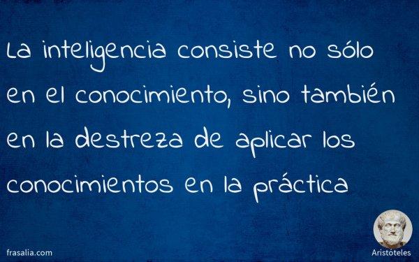 La inteligencia consiste no sólo en el conocimiento, sino también en la destreza de aplicar los conocimientos en la práctica