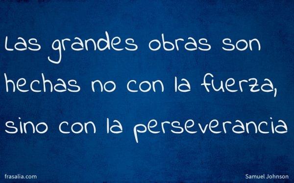 Las grandes obras son hechas no con la fuerza, sino con la perseverancia