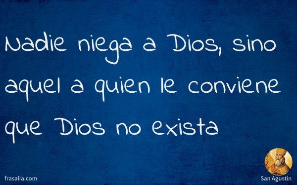 Nadie niega a Dios, sino aquel a quien le conviene que Dios no exista