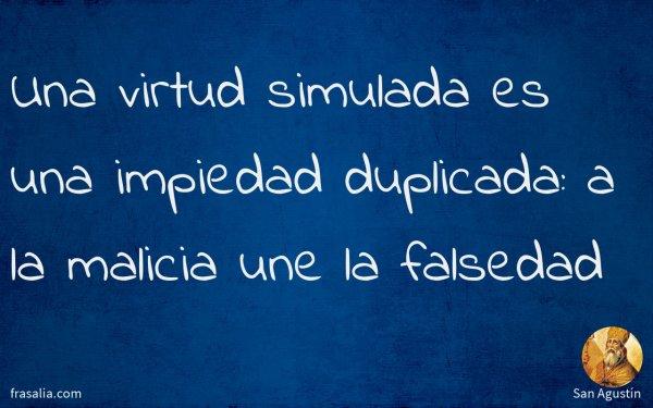 Una virtud simulada es una impiedad duplicada: a la malicia une la falsedad