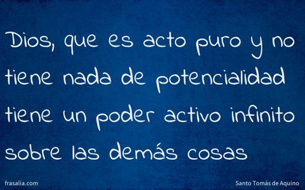 Dios, que es acto puro y no tiene nada de potencialidad tiene un poder activo infinito sobre las demás cosas
