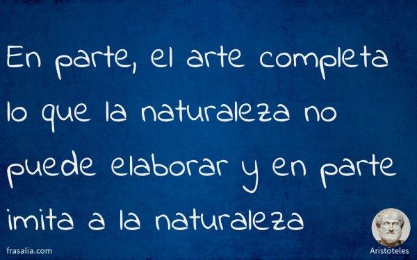 En parte, el arte completa lo que la naturaleza no puede elaborar y en parte imita a la naturaleza