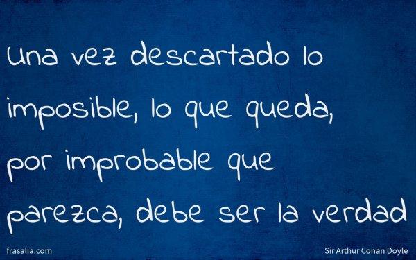 Una vez descartado lo imposible, lo que queda, por improbable que parezca, debe ser la verdad