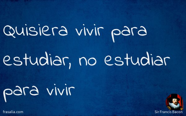 Quisiera vivir para estudiar, no estudiar para vivir