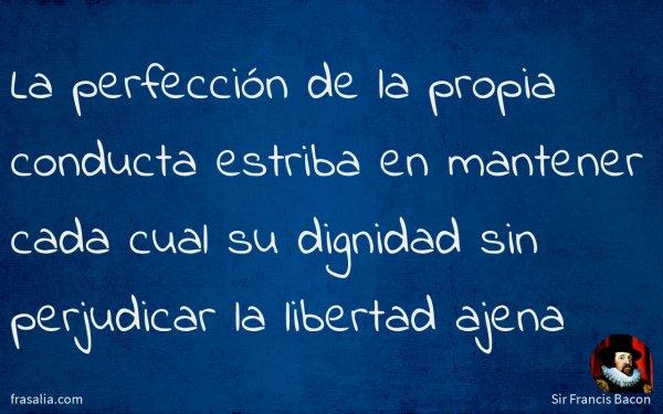 La perfección de la propia conducta estriba en mantener cada cual su dignidad sin perjudicar la libertad ajena