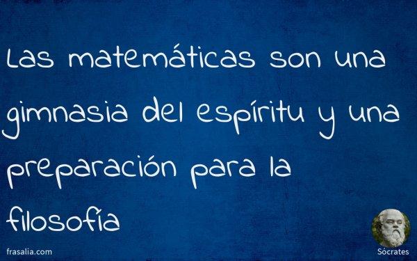 Las matemáticas son una gimnasia del espíritu y una preparación para la filosofía