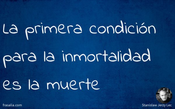 La primera condición para la inmortalidad es la muerte