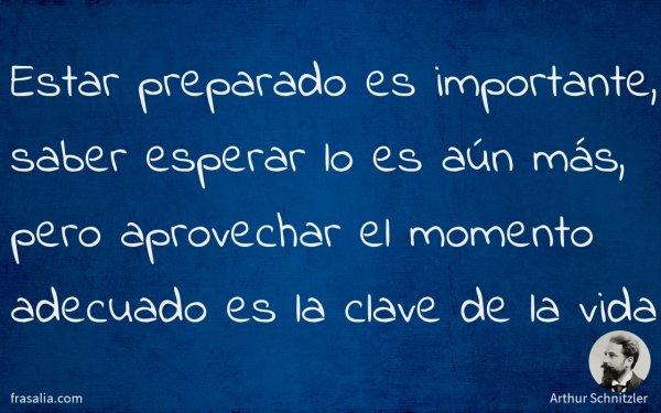 Estar preparado es importante, saber esperar lo es aún más, pero aprovechar el momento adecuado es la clave de la vida