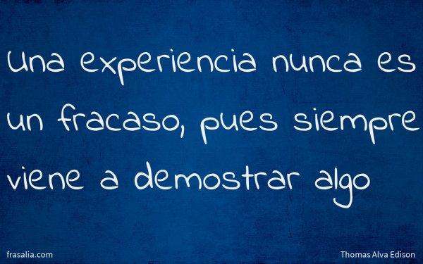 Una experiencia nunca es un fracaso, pues siempre viene a demostrar algo