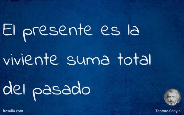 El presente es la viviente suma total del pasado