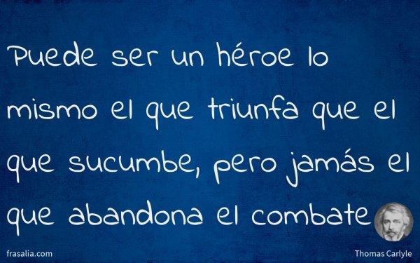 Puede ser un héroe lo mismo el que triunfa que el que sucumbe, pero jamás el que abandona el combate