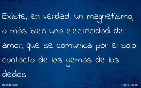 Existe, en verdad, un magnetismo, o más bien una electricidad del amor, que se comunica por el solo contacto de las yemas de los dedos
