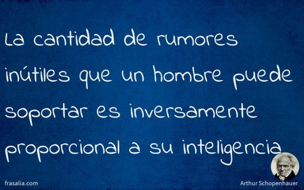 La cantidad de rumores inútiles que un hombre puede soportar es inversamente proporcional a su inteligencia