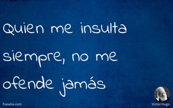 Quien me insulta siempre, no me ofende jamás