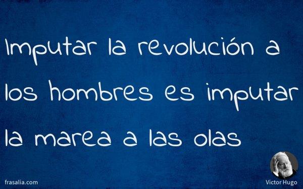 Imputar la revolución a los hombres es imputar la marea a las olas