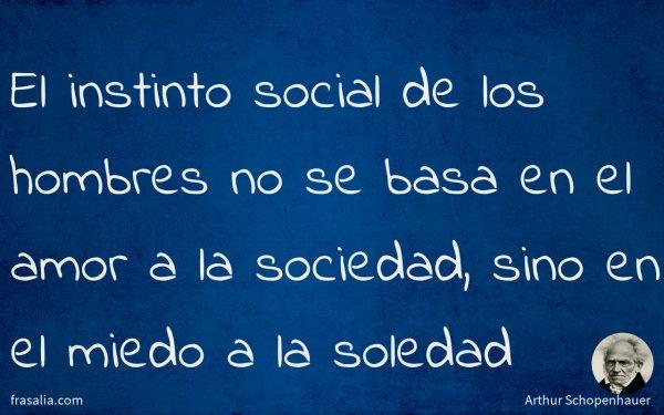 El instinto social de los hombres no se basa en el amor a la sociedad, sino en el miedo a la soledad