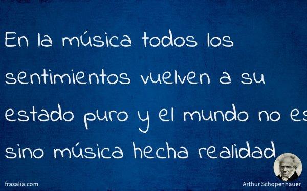 En la música todos los sentimientos vuelven a su estado puro y el mundo no es sino música hecha realidad