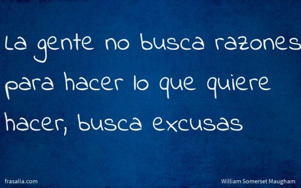 La gente no busca razones para hacer lo que quiere hacer, busca excusas