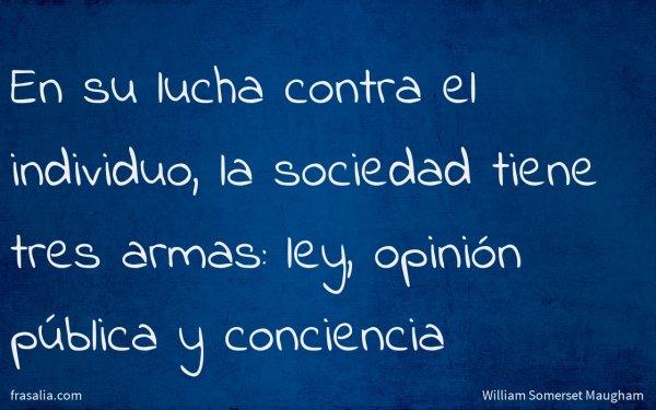 En su lucha contra el individuo, la sociedad tiene tres armas: ley, opinión pública y conciencia