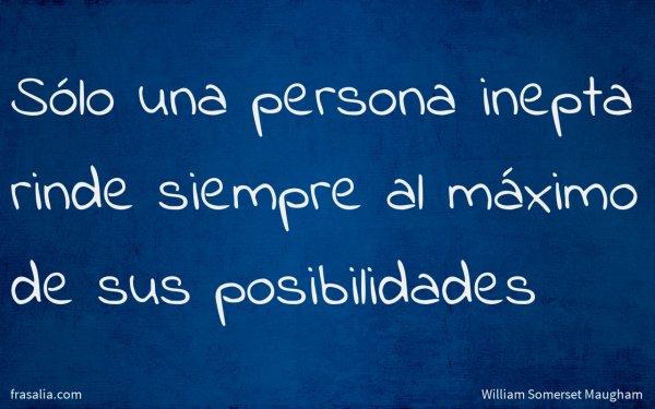 Sólo una persona inepta rinde siempre al máximo de sus posibilidades
