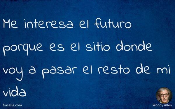 Me interesa el futuro porque es el sitio donde voy a pasar el resto de mi vida