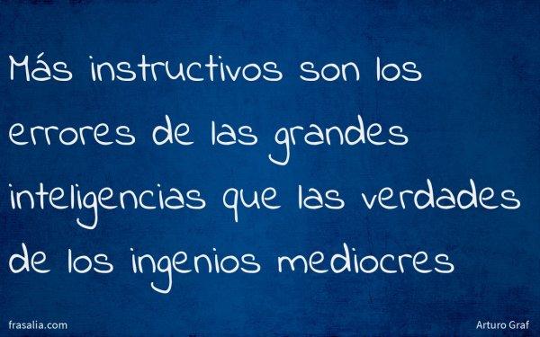 Más instructivos son los errores de las grandes inteligencias que las verdades de los ingenios mediocres
