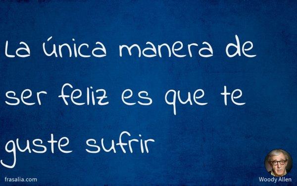 La única manera de ser feliz es que te guste sufrir