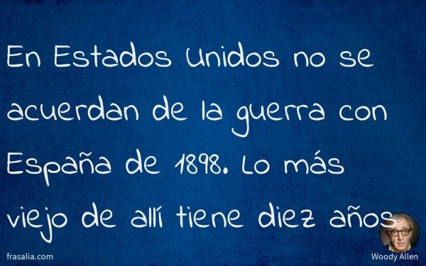 En Estados Unidos no se acuerdan de la guerra con España de 1898. Lo más viejo de allí tiene diez años