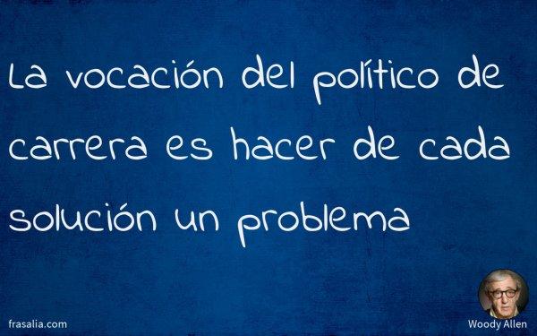 La vocación del político de carrera es hacer de cada solución un problema