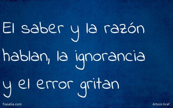 El saber y la razón hablan, la ignorancia y el error gritan