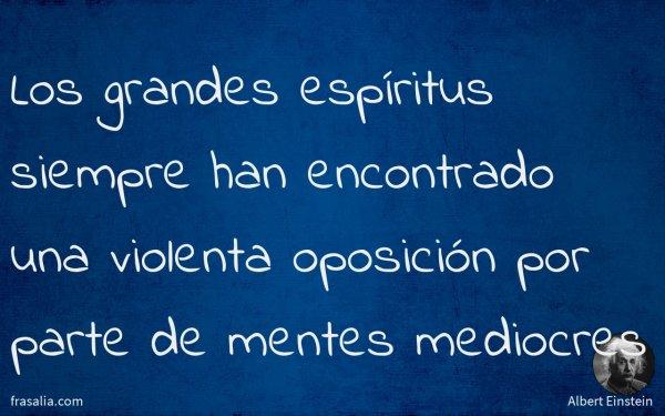 Los grandes espíritus siempre han encontrado una violenta oposición por parte de mentes mediocres