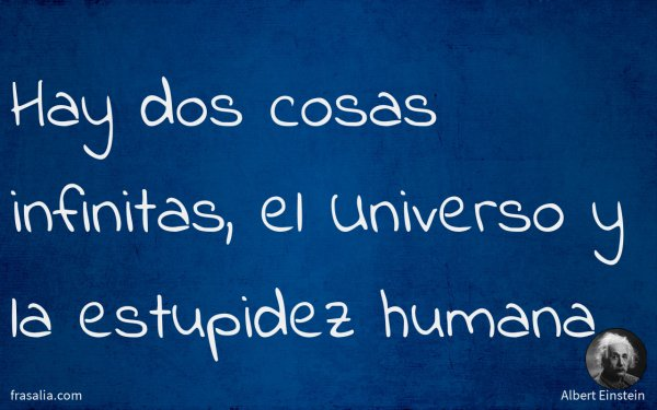 Hay dos cosas infinitas, el Universo y la estupidez humana