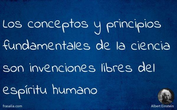 Los conceptos y principios fundamentales de la ciencia son invenciones libres del espíritu humano
