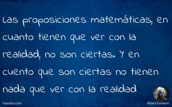 Las proposiciones matemáticas, en cuanto tienen que ver con la realidad, no son ciertas. Y en cuento que son ciertas no tienen nada que ver con la realidad