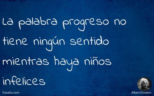 La palabra progreso no tiene ningún sentido mientras haya niños infelices