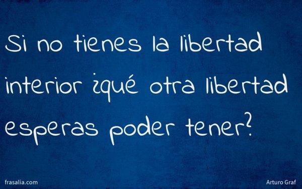 Si no tienes la libertad interior ¿qué otra libertad esperas poder tener?