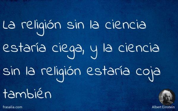 La religión sin la ciencia estaría ciega, y la ciencia sin la religión estaría coja también