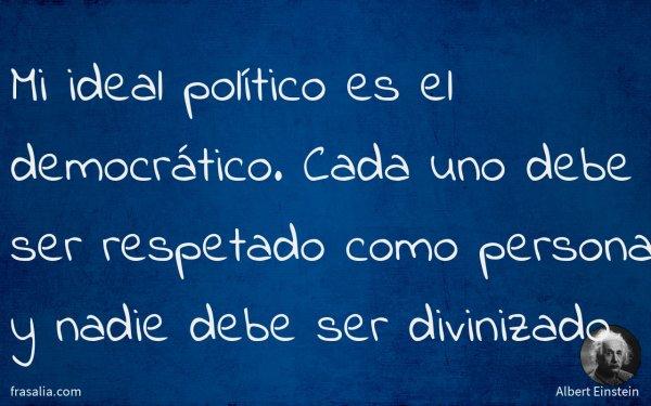 Mi ideal político es el democrático. Cada uno debe ser respetado como persona y nadie debe ser divinizado