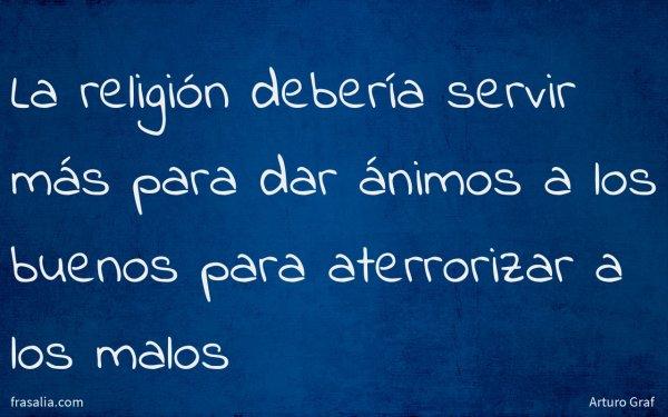 La religión debería servir más para dar ánimos a los buenos para aterrorizar a los malos