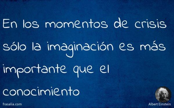 En los momentos de crisis sólo la imaginación es más importante que el conocimiento