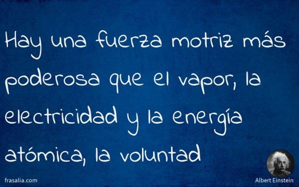 Hay una fuerza motriz más poderosa que el vapor, la electricidad y la energía atómica, la voluntad
