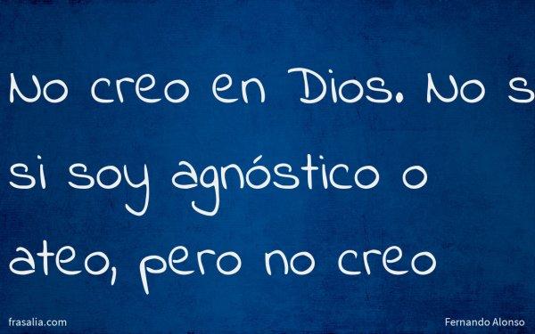 No creo en Dios. No sé si soy agnóstico o ateo, pero no creo