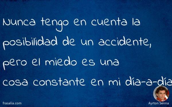 Nunca tengo en cuenta la posibilidad de un accidente, pero el miedo es una cosa constante en mi día-a-día